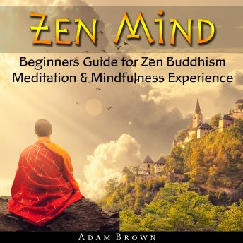 Download Zen Mind: Beginners Guide for Zen Buddhism Meditation & Mindfulness Experience by Adam Brown