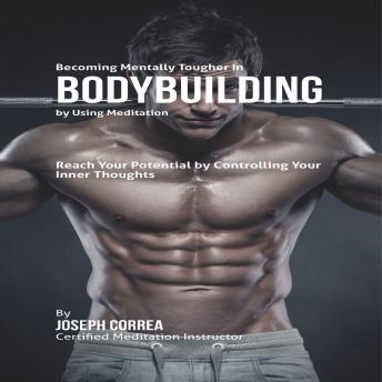 Becoming Mentally Tougher in Bodybuilding by Using Meditation, Audio book by Joseph Correa