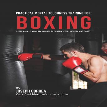 Practical Mental Toughness Training for Boxing: Using Visualization to Control Fear, Anxiety, and Doubt