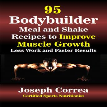 95 Bodybuilder Meal and Shake Recipes to Improve Muscle Growth: Less Work and Faster Results