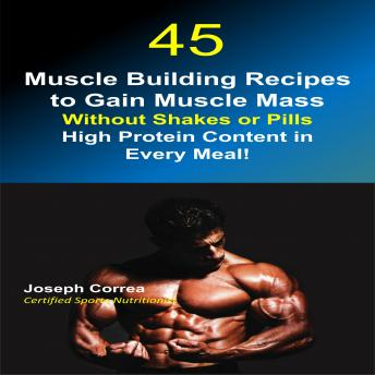 45 Muscle Building Recipes to Gain Muscle Mass Without Shakes or Pills: High Protein Content in Every Meal!, Joseph Correa