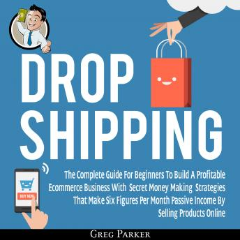 Dropshipping: The Complete Guide For Beginners To Build A Profitable Ecommerce Business With Secret Money Making Strategies That Make Six Figures Per Month Passive Income By Selling Products Online