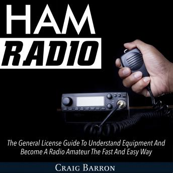 Download Ham Radio: The General License Guide To Understand Equipment And Become A Radio Amateur The Fast And Easy Way by Craig Barron