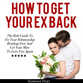 How To Get Your Ex Back: The Rule Guide To Fix Your Relationship Breakup Fast And Get Your Man To Love You Again