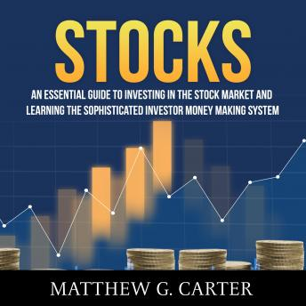 Stocks: An Essential Guide To Investing In The Stock Market And Learning The Sophisticated Investor Money Making System