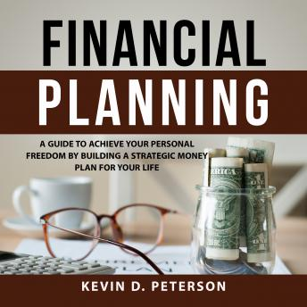 Financial Planning: A Guide To Achieve Your Personal Freedom By Building A Strategic Money Plan For Your Life