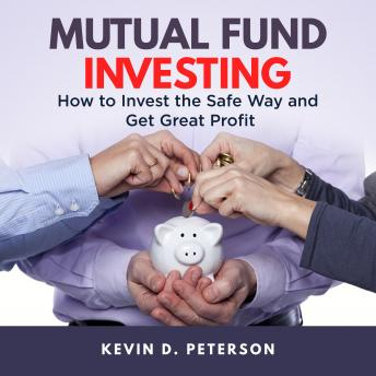 Mutual Fund Investing: How to Invest the Safe Way and Get Great Profits