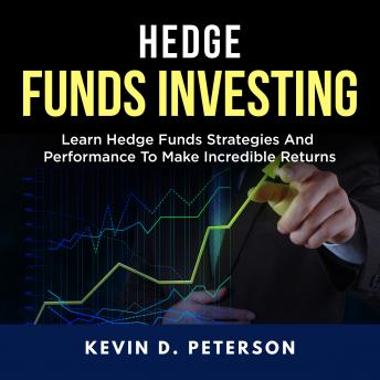 Hedge Fund Investing: Learn Hedge Funds Strategies And Performance To Make Incredible Returns
