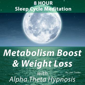 8 Hour Sleep Cycle Meditation: Metabolism Boost and Weight Loss: With Alpha Theta Hypnosis, Joel Thielke