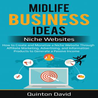 Midlife Business Ideas - Niche Websites: How to Create and Monetize a Niche Website Through Affiliate Marketing, Advertising, and Information Products to Generate a Passive Income