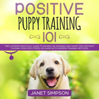 Download Positive Puppy Training 101: The Ultimate Practical Guide to Raising an Amazing and Happy Dog Without Causing Your Dog Stress or Harm With Modern Training Methods by Janet Simpson