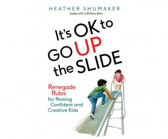 It's OK to Go Up the Slide: Renegade Rules for Raising Confident and Creative Kids, Heather Shumaker