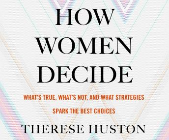 How Women Decide: What's True, What's Not, and What Strategies spark the Best Choices, Therese Huston