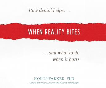 When Reality Bites: How Denial Helps and What to Do When It Hurts, Holly Parker Phd