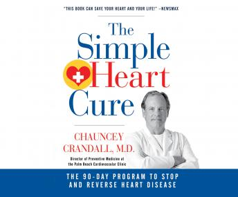 Simple Heart Cure: The 90-Day Program to Stop and Reverse Heart Disease, Chauncey W. Crandall IV, M.D.
