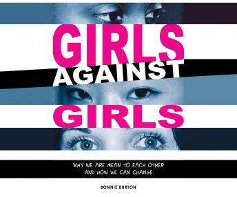 Girls Against Girls: Why We Are Mean to Each Other and How We Can Change, Bonnie Burton