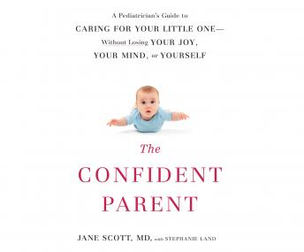 Confident Parent: A Pediatrician's Guide to Caring for Your Little One Without Losing Your Joy, Your Mind, or Yourself, Stephanie Land, Dr Jane Scott