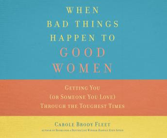When Bad Things Happen to Good Women: Getting You (or Someone You Love) Through the Toughest Times, Carole Fleet