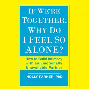 If We're Together, Why Do I Feel So Alone?: How to Build Intimacy with an Emotionally Unavailable Partner, Holly Parker Phd