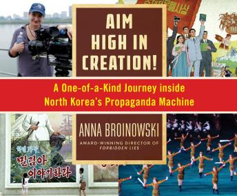 Download Aim High in Creation: A One-of-a-Kind Journey Inside North Korea's Propaganda Machine by Anna Broinowski