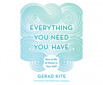 Everything You Need You Have: How to be at Home in Your Self, Gerad Kite