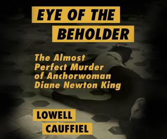 Eye of the Beholder: The Almost Perfect Murder of Anchorwoman Diane Newton King, Lowell Cauffiel