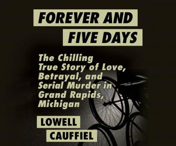 Forever and Five Days: The Chilling True Story of Love, Betrayal, and Serial Murder in Grand Rapids, Michigan, Lowell Cauffiel