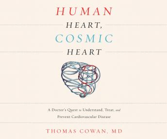 Human Heart, Cosmic Heart: A Doctor's Quest to Understand, Treat, and Prevent Cardiovascular Disease, Dr. Thomas Cowan