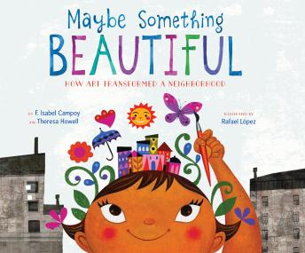 Maybe Something Beautiful: How Art Transformed a Neighborhood, F. Isabel Campoy