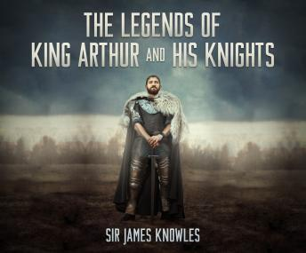 Legends of King Arthur and His Knights, Sir James Knowles