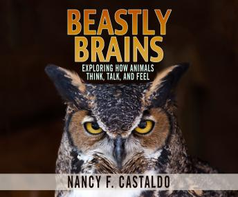Beastly Brains: Exploring How Animals Think, Talk, and Feel, Nancy F. Castaldo
