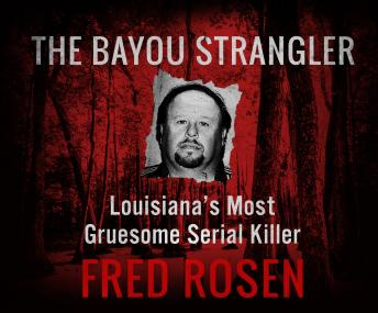 Bayou Strangler: Louisiana's Most Gruesome Serial Killer, Fred Rosen