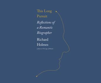 This Long Pursuit: Reflections of a Romantic Biographer, Sir Richard Holmes