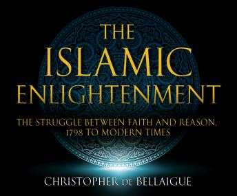Download Islamic Enlightenment: The Struggle Between Faith and Reason: 1798 to Modern Times (1st Ed.) by Christopher De Bellaigue