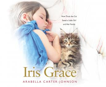 Iris Grace: How Thula the Cat Saved a Little Girl and Her Family, Arabella Carter-Johnson