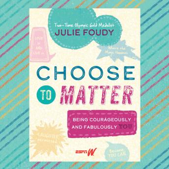 Choose to Matter: Being Courageously and Fabulously YOU, Julie Foudy