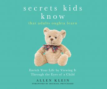 Secrets Kids Know, That Adults Oughta Learn: Enriching Your Life by Viewing It Through the Eyes of a Child, Allen Klein
