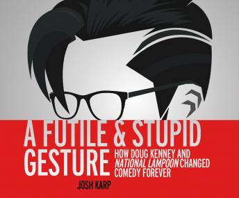 Futile and Stupid Gesture: How Doug Kenney and National Lampoon Changed Comedy Forever, Josh Karp