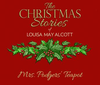 Mrs. Podgers' Teapot: The Christmas Stories of Louisa May Alcott