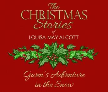 Gwen's Adventure in the Snow: The Christmas Stories of Louisa May Alcott
