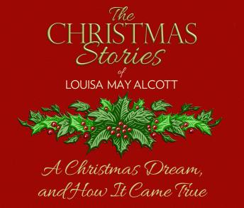 Christmas Dream, and How It Came True: The Christmas Stories of Louisa May Alcott, Louisa May Alcott