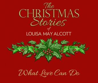 What Love Can Do: The Christmas Stories of Louisa May Alcott, Louisa May Alcott