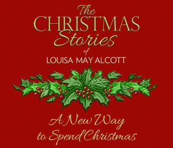New Way to Spend Christmas: The Christmas Stories of Louisa May Alcott, Louisa May Alcott