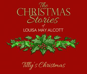 Tilly's Christmas: The Christmas Stories of Louisa May Alcott
