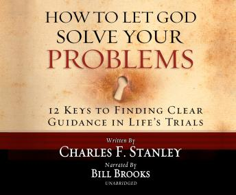How to Let God Solve Your Problems: 12 Keys for Finding Clear Guidance in Life's Trials, Dr. Charles F. Stanley