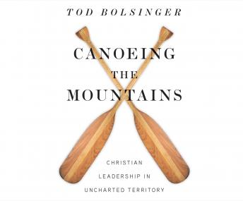 Canoeing the Mountains: Christian Leadership in Uncharted Territory, PhD Tod Bolsinger