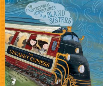 Uncanny Express, The: The Unintentional Adventures of the Bland Sisters, Kara LaReau