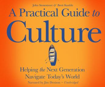 Practical Guide to Culture: Helping the Next Generation Navigate Today's World, John Stonestreet