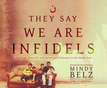 They Say We Are Infidels: On the Run from ISIS with Persecuted Christians in the Middle East, Mindy Belz