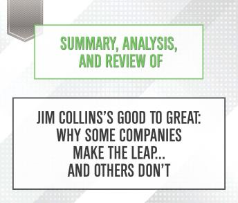 Download Summary, Analysis, and Review of Jim Collins's Good to Great: Why Some Companies Make the Leap...and Others Don't by Start Publishing Notes